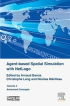 Agent-based Spatial Simulation with NetLogo, Volume 2 - Advanced Concepts ebook by Arnaud Banos, Christophe Lang, Nicolas Marilleau
