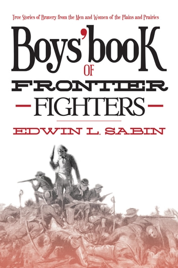 Boys' Book of Frontier Fighters - True Stories of Bravery from the Men and Women of the Plains and Prairies ebook by Edwin L. Sabin