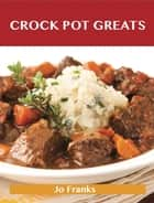 Crock Pot Greats: Delicious Crock Pot Recipes, The Top 100 Crock Pot Recipes ebook by Franks Jo