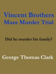 Vincent Brothers Mass Murder Trial ebook by George Thomas Clark