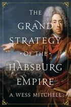 The Grand Strategy of the Habsburg Empire ebook by A. Wess Mitchell