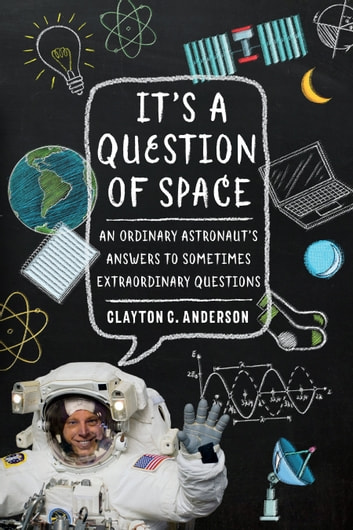 It's a Question of Space - An Ordinary Astronaut's Answers to Sometimes Extraordinary Questions ebook by Clayton C. Anderson