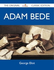 Adam Bede - The Original Classic Edition ebook by Eliot George