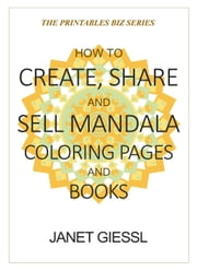 How to Create, Share and Sell Mandala Coloring Pages and Books - The Printables Biz Series ebook by Janet Giessl