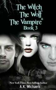The Witch, The Wolf and The Vampire, Book 3 - The Witch, The Wolf and The Vampire, #3 ebook by A K Michaels