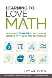 Learning to Love Math - Teaching Strategies That Change Student Attitudes and Get Results ebook by Judy Willis, M.D.