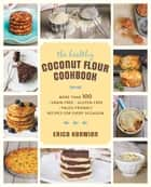 The Healthy Coconut Flour Cookbook - More than 100 *Grain-Free *Gluten-Free *Paleo-Friendly Recipes for Every Occasion ebook by