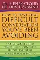 How to Have That Difficult Conversation You've Been Avoiding ebook by Henry Cloud,John Townsend