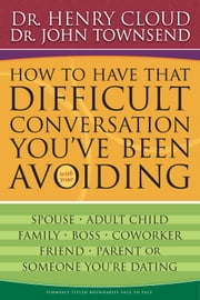How to Have That Difficult Conversation You've Been Avoiding - With Your Spouse, Adult Child, Boss, Coworker, Best Friend, Parent, or Someone You're Dating ebook by Henry Cloud,John Townsend