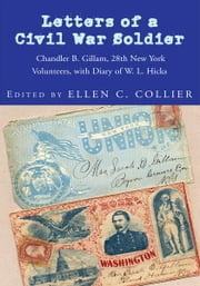 Letters of a Civil War Soldier - Chandler B. Gillam, 28th New York Volunteers, with Diary of W. L. Hicks ebook by Ellen C. Collier