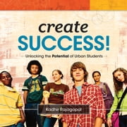 Create Success! - Unlocking the Potential of Urban Students ebook by Kadhir Rajagopal