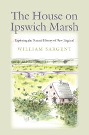 The House on Ipswich Marsh - Exploring the Natural History of New England ebook by William Sargent
