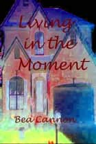 Living in the Moment ebook by Bea Cannon