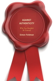 Against Authenticity - Why You Shouldn't Be Yourself ebook by Simon Feldman