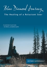 Blue Diamond Journey - The Healing of a Reluctant Seer ebook by Esther Supernault