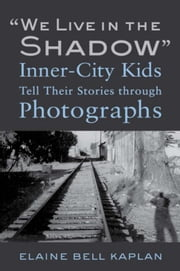 """We Live in the Shadow"": Inner-City Kids Tell Their Stories through Photographs ebook by Kaplan, Elaine Bell"