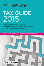 The Daily Telegraph Tax Guide 2015 - Understanding the Tax System, Completing Your Tax Return and Planning How to Become More Tax Efficient ebook by David Genders