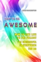 How to Be Awesome: How to Live Life to the Fullest and Be Successful in Everything You Do ebook by Robin Sacredfire