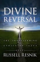 Divine Reversal - The Transforming Ethics of Jesus ebook by RABBI RUSSELL RESNIK