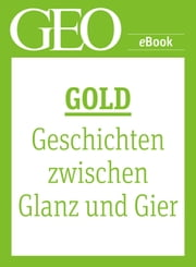 Gold: Geschichten zwischen Glanz und Gier (GEO eBook Single) eBook by GEO Magazin, GEO eBook, GEO