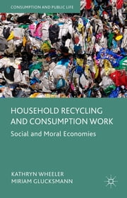 Household Recycling and Consumption Work - Social and Moral Economies ebook by Kathryn Wheeler,Miriam Glucksmann