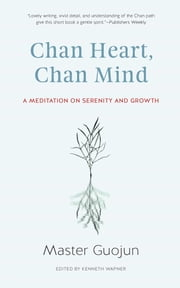 Chan Heart, Chan Mind - A Meditation on Serenity and Growth ebook by Master Guojun,Kenneth Wapner