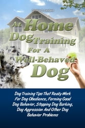 At Home Dog Training For A Well-Behaved Dog - Dog Training Tips That Really Work For Dog Obedience, Forming Good Dog Behavior, Stopping Dog Barking, Dog Aggression And Other Dog Behavior Problems ebook by Cynthia D. Lambert