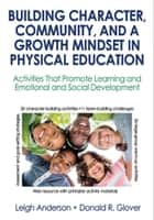 Building Character, Community, and a Growth Mindset in Physical Education - Activities That Promote Learning and Emotional and Social Development ebook by Leigh Ann Anderson, Donald R. Glover