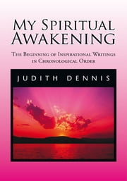 My Spiritual Awakening - The Beginning of Inspirational Writings in Chronological Order ebook by Judith Dennis