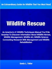 Wildlife Rescue - As America's #1 Wildlife Techniques Manual You'll Be Surprise To Discover Must Read Information About Wildlife Heroes, Wildlife Management, Wildlife Art, Wildlife Science Connecting Research With Management and Wildlife Rehabilitation ebook by Sonia Teller