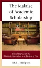 The Malaise of Academic Scholarship - Why It Starts with the Doctoral Dissertation as a Baptism of Fire ebook by John J. Hampton