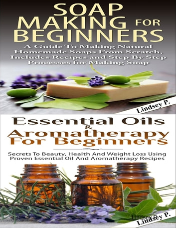 Essential Oils & Aromatherapy for Beginners & Soap Making for Beginners ebook by Lindsey P