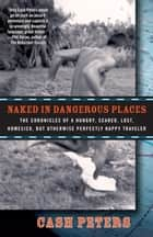 Naked in Dangerous Places - The Chronicles of a Hungry, Scared, Lost, Homesick, but Otherwise Perfectly Happy Traveler ebook by Cash Peters