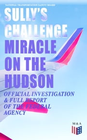 "Sully's Challenge: ""Miracle on the Hudson"" – Official Investigation & Full Report of the Federal Agency - True Event so Incredible It Incited Full Investigation (Including Cockpit Transcripts) - Ditching an Airbus on the Hudson River with 155 People on Board after Both Engine Stopped by Canada Geese ebook by National Transportation Safety Board"