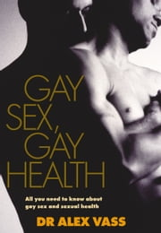 Gay Sex, Gay Health - All You Need to Know About Gay Sex and Sexual Health ebook by Dr Alex Vass