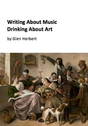 Writing about music, drinking about art ebook by Glen Herbert
