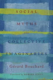 Social Myths and Collective Imaginaries ebook by Gerard Bouchard, Howard Scott, Les Editions du Boreal