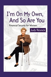 I'm On My Own and So Are You - Financial Security For Women ebook by Judy Resnick