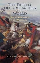 The Fifteen Decisive Battles of the World - From Marathon to Waterloo ebook by Edward Shepherd Creasy