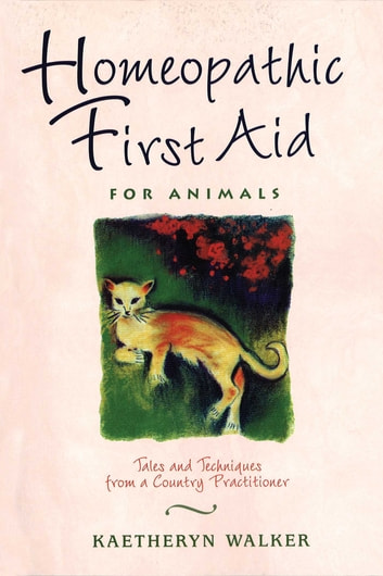 Homeopathic First Aid for Animals - Tales and Techniques from a Country Practitioner ebook by Kaetheryn Walker