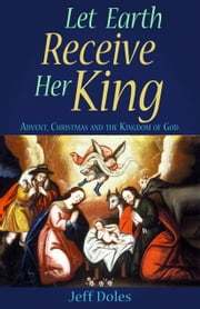 Let Earth Receive Her King - Advent, Christmas and the Kingdom of God ebook by Jeff Doles