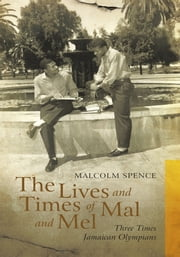 The Lives and Times of Mal and Mel - Three Times Jamaican Olympians ebook by Malcolm Spence