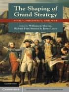 The Shaping of Grand Strategy - Policy, Diplomacy, and War ebook by Williamson Murray, Richard Hart Sinnreich, James Lacey