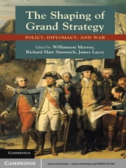 The Shaping of Grand Strategy - Policy, Diplomacy, and War ebook by Williamson Murray,Richard Hart Sinnreich,James Lacey