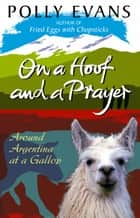 On A Hoof And A Prayer - Around Argentina At A Gallop ebook by