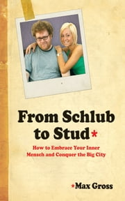 From Schlub to Stud - How to Embrace Your Inner Mensch and Conquer the Big City ebook by Max Gross