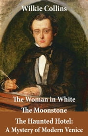 The Woman in White (illustrated) + The Moonstone + The Haunted Hotel: A Mystery of Modern Venice ebook by Wilkie Collins