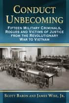 Conduct Unbecoming - Fifteen Military Criminals, Rogues and Victims of Justice from the Revolutionary War to Vietnam ebook by Scott Baron