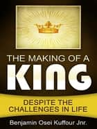 The Making of a King ebook by Benjamin Osei Kuffour Jnr.