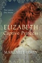 Elizabeth, Captive Princess ebook by Margaret Irwin